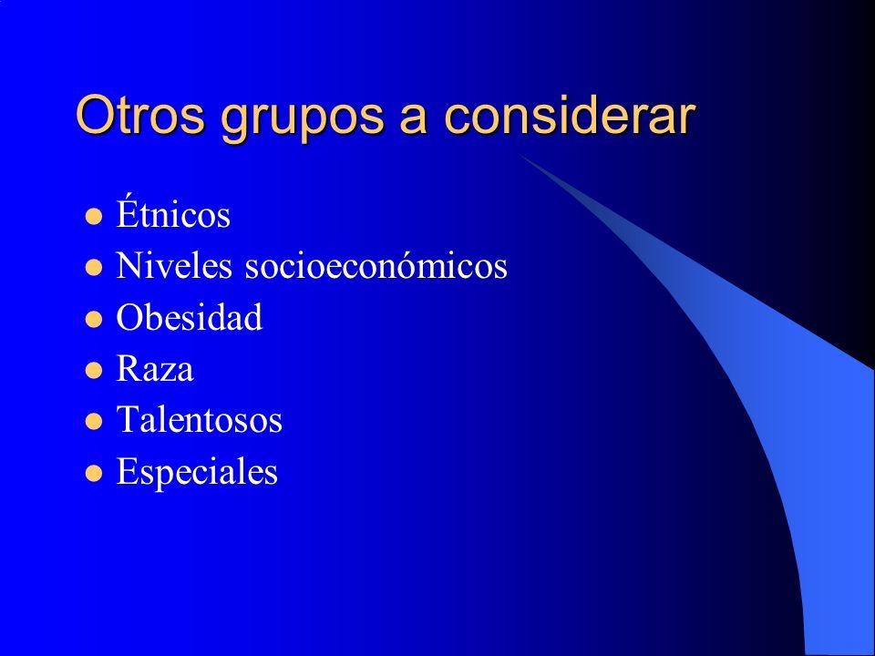 Otros grupos a considerar Étnicos Niveles socioeconómicos Obesidad Raza Talentosos Especiales