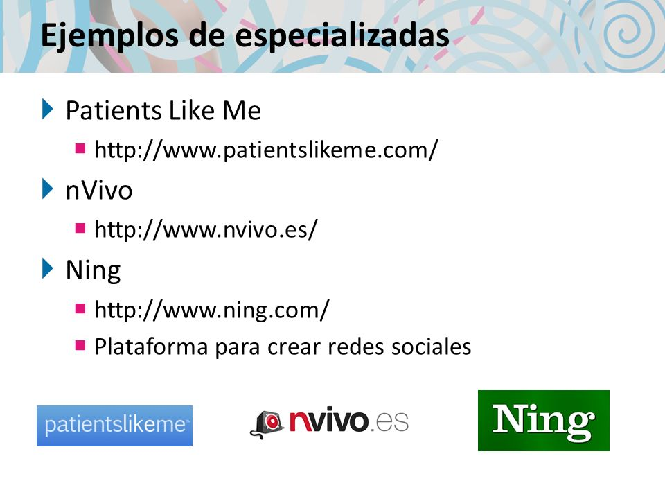Ejemplos de especializadas Patients Like Me http://www.patientslikeme.com/ nVivo http://www.nvivo.es/ Ning http://www.ning.com/ Plataforma para crear redes sociales