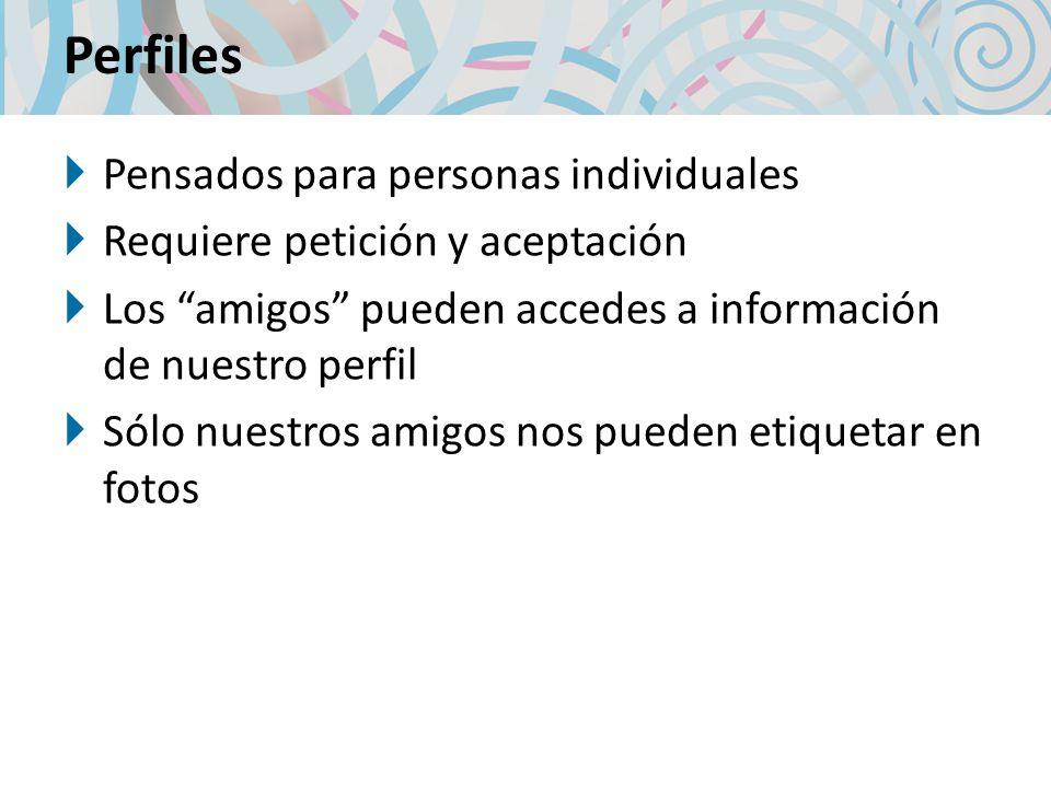 Perfiles Pensados para personas individuales Requiere petición y aceptación Los amigos pueden accedes a información de nuestro perfil Sólo nuestros amigos nos pueden etiquetar en fotos