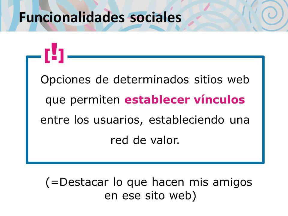 Funcionalidades sociales Opciones de determinados sitios web que permiten establecer vínculos entre los usuarios, estableciendo una red de valor.