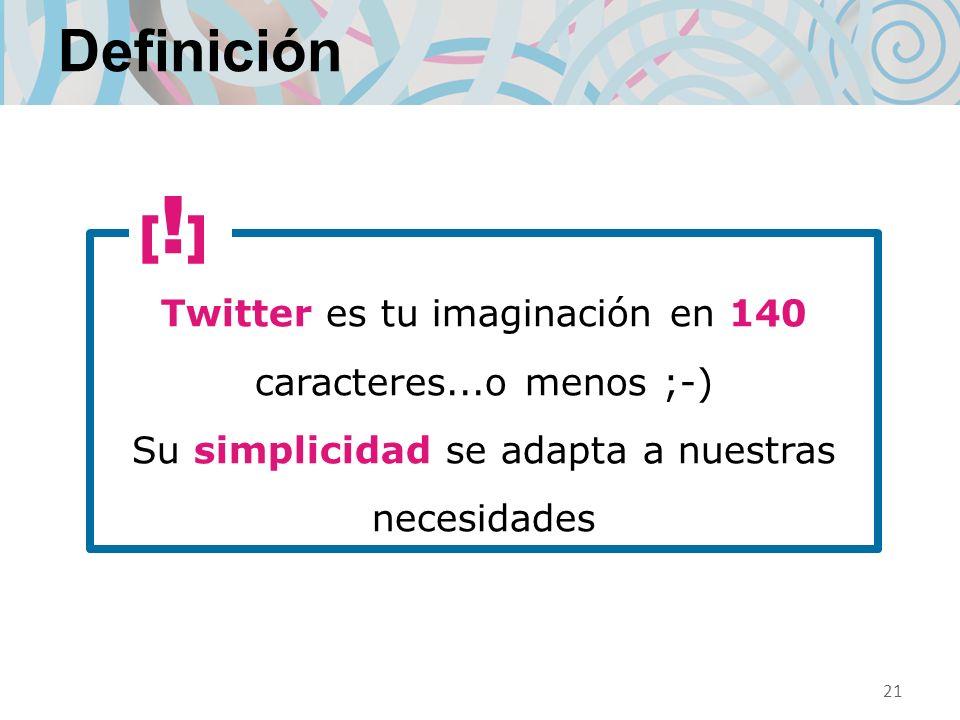 Definición Twitter es tu imaginación en 140 caracteres...o menos ;-) Su simplicidad se adapta a nuestras necesidades 21 [!][!]