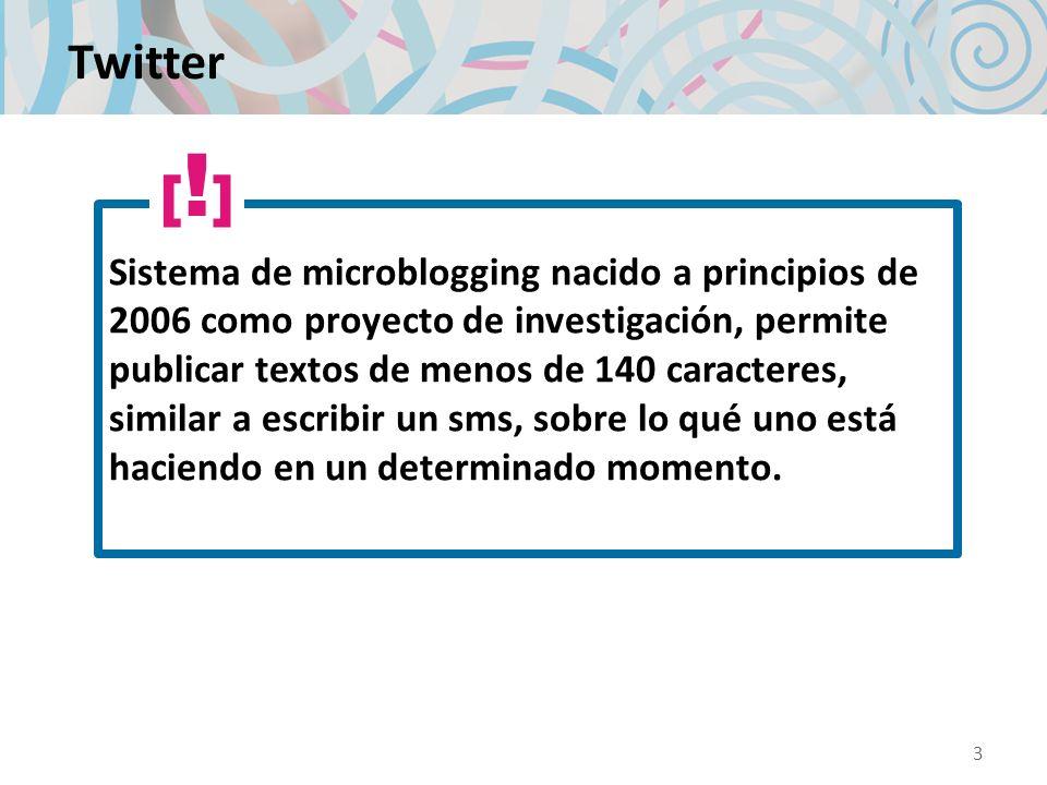 Twitter Sistema de microblogging nacido a principios de 2006 como proyecto de investigación, permite publicar textos de menos de 140 caracteres, similar a escribir un sms, sobre lo qué uno está haciendo en un determinado momento.