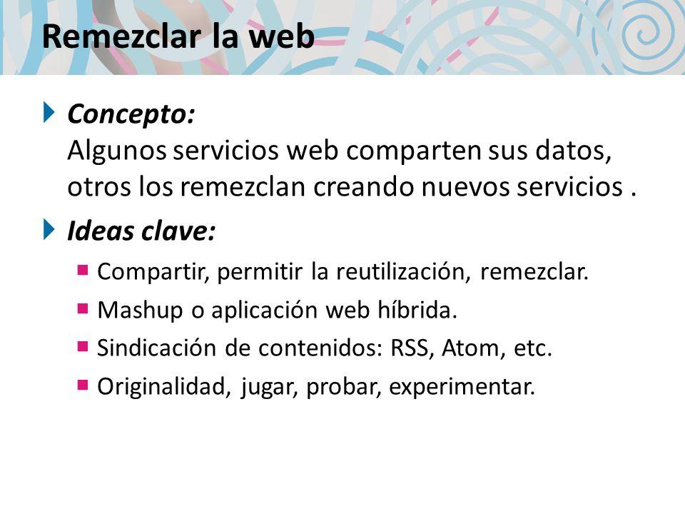 Remezclar la web Concepto: Algunos servicios web comparten sus datos, otros los remezclan creando nuevos servicios. Ideas clave: Compartir, permitir l