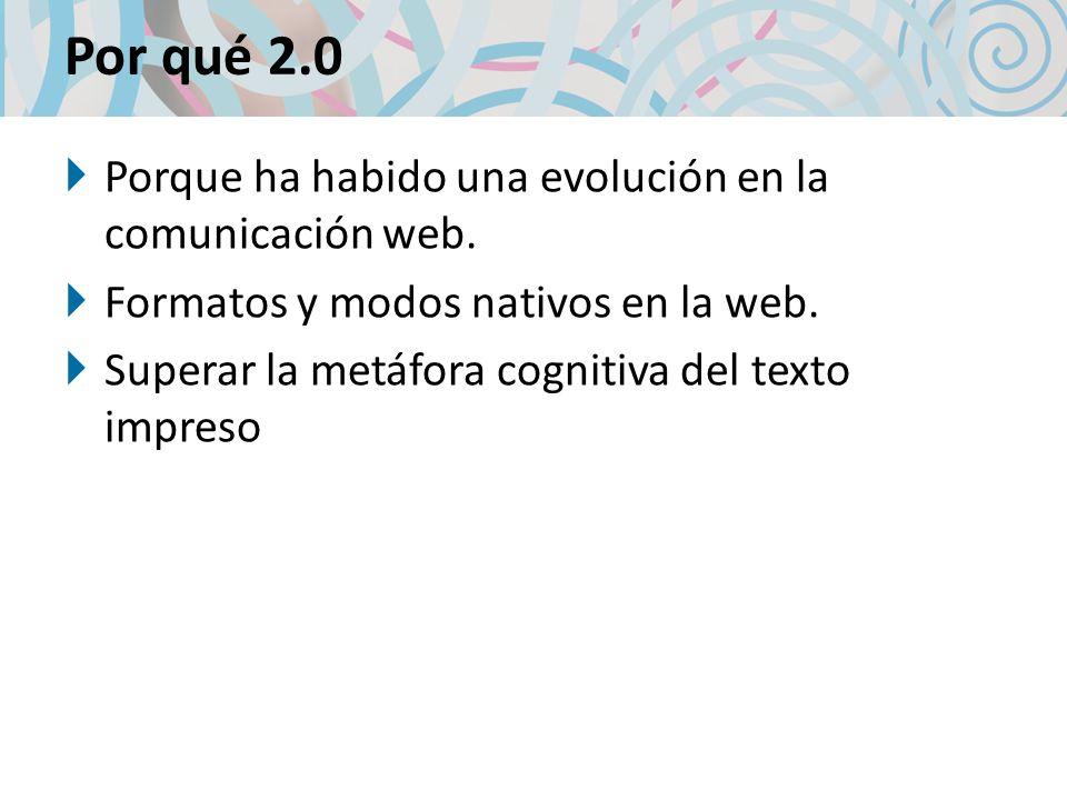 Por qué 2.0 Porque ha habido una evolución en la comunicación web. Formatos y modos nativos en la web. Superar la metáfora cognitiva del texto impreso