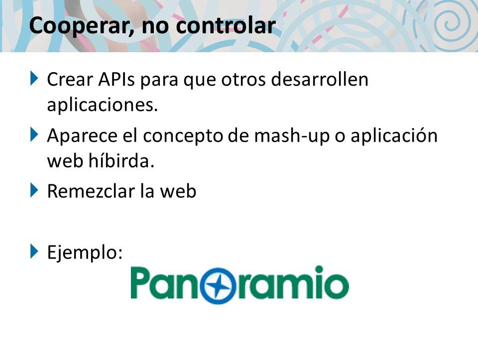 Cooperar, no controlar Crear APIs para que otros desarrollen aplicaciones. Aparece el concepto de mash-up o aplicación web híbirda. Remezclar la web E