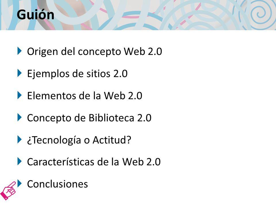 Guión Origen del concepto Web 2.0 Ejemplos de sitios 2.0 Elementos de la Web 2.0 Concepto de Biblioteca 2.0 ¿Tecnología o Actitud.
