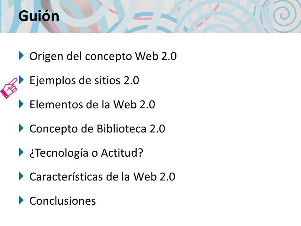 Guión Origen del concepto Web 2.0 Ejemplos de sitios 2.0 Elementos de la Web 2.0 Concepto de Biblioteca 2.0 ¿Tecnología o Actitud? Características de