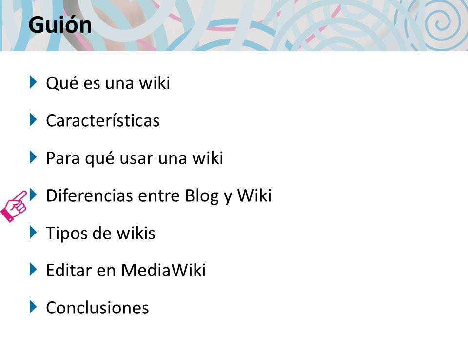 Guión Qué es una wiki Características Para qué usar una wiki Diferencias entre Blog y Wiki Tipos de wikis Editar en MediaWiki Conclusiones
