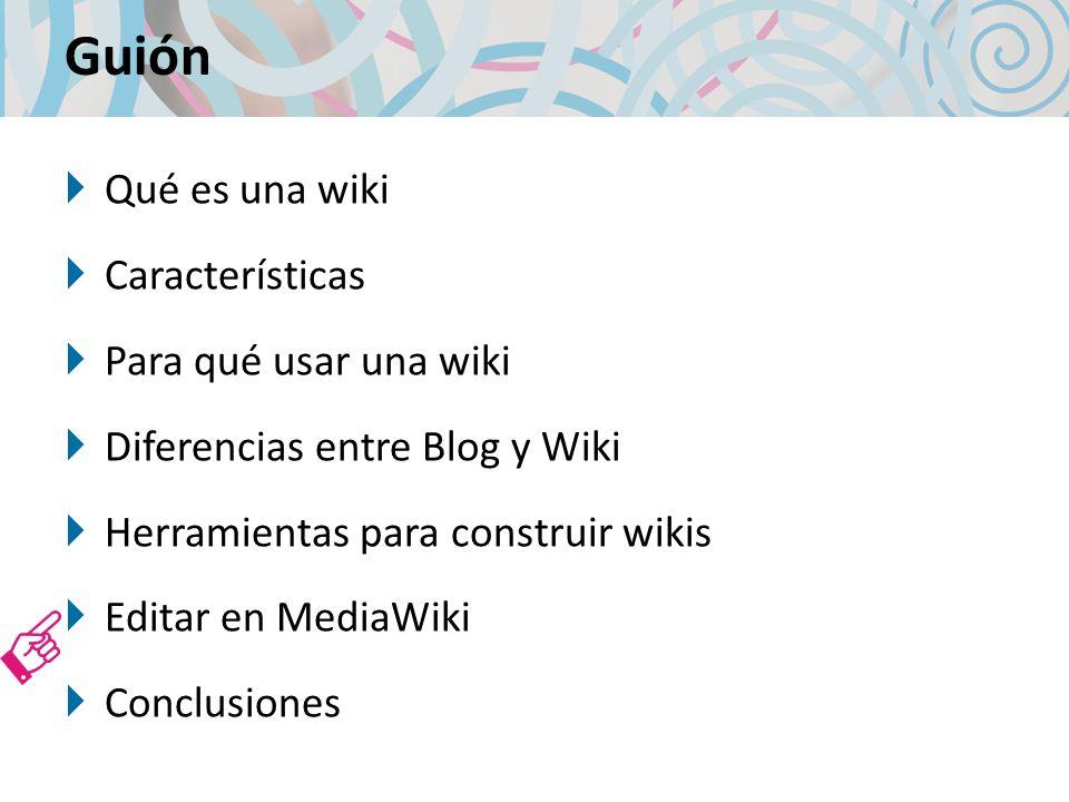 Guión Qué es una wiki Características Para qué usar una wiki Diferencias entre Blog y Wiki Herramientas para construir wikis Editar en MediaWiki Concl