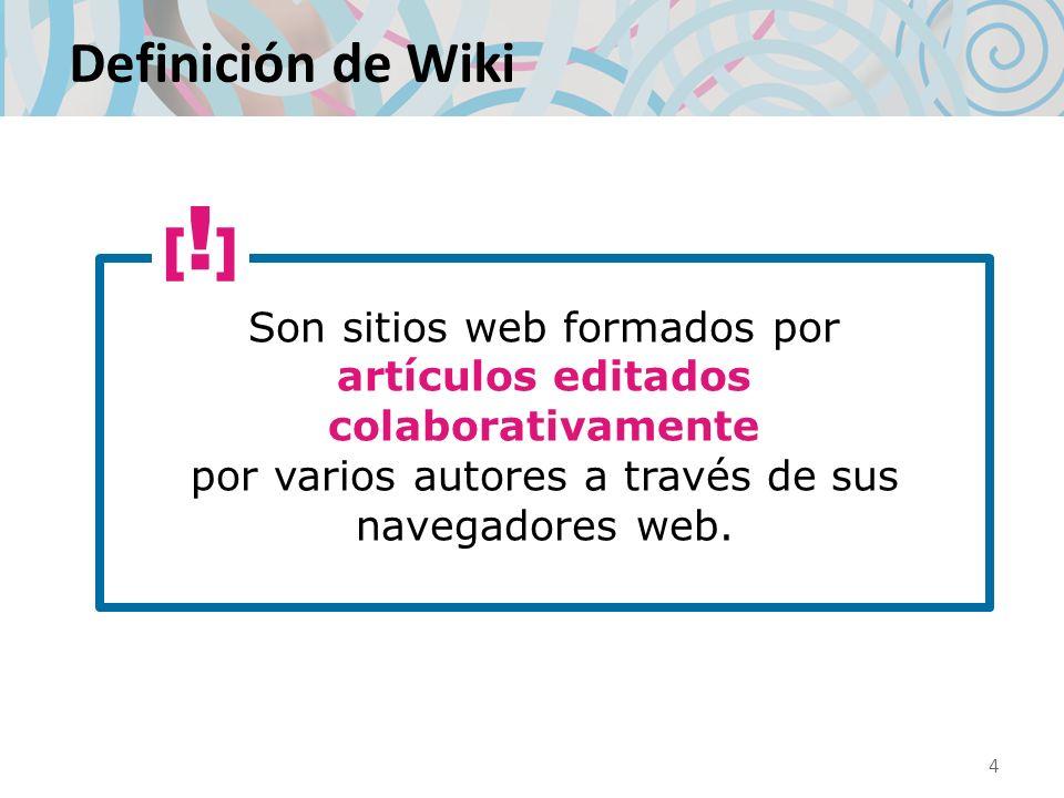 Definición de Wiki Son sitios web formados por artículos editados colaborativamente por varios autores a través de sus navegadores web. 4 [!][!]