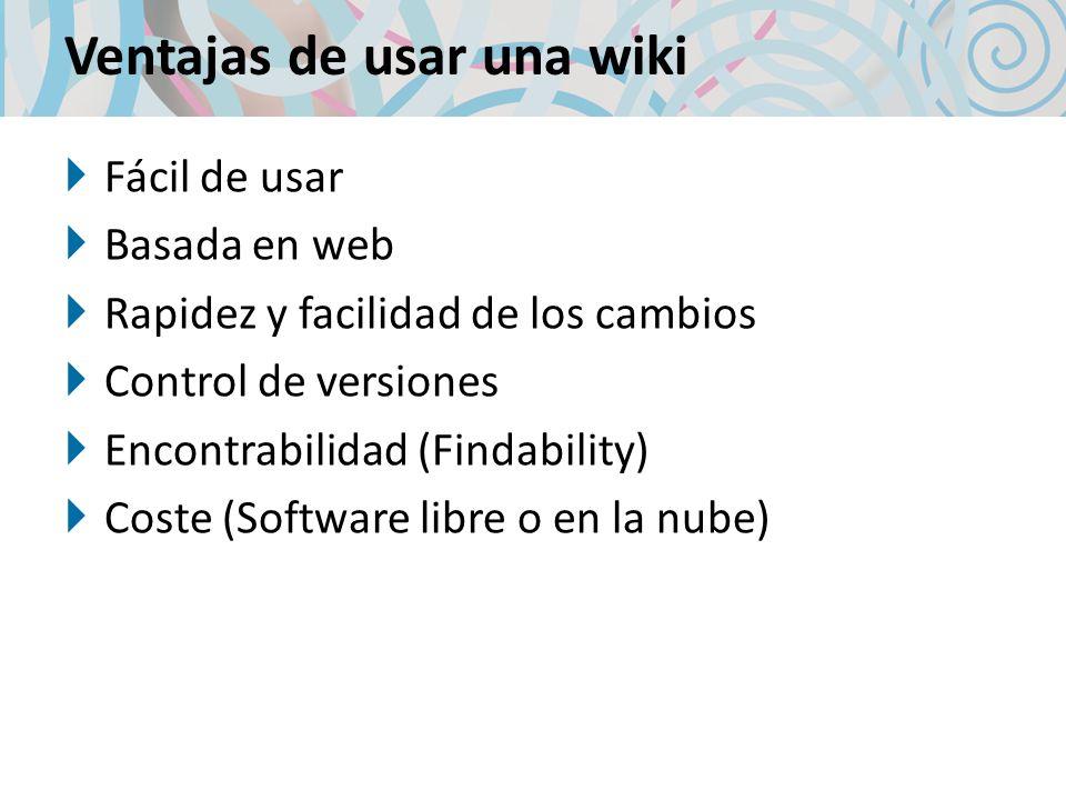 Ventajas de usar una wiki Fácil de usar Basada en web Rapidez y facilidad de los cambios Control de versiones Encontrabilidad (Findability) Coste (Sof