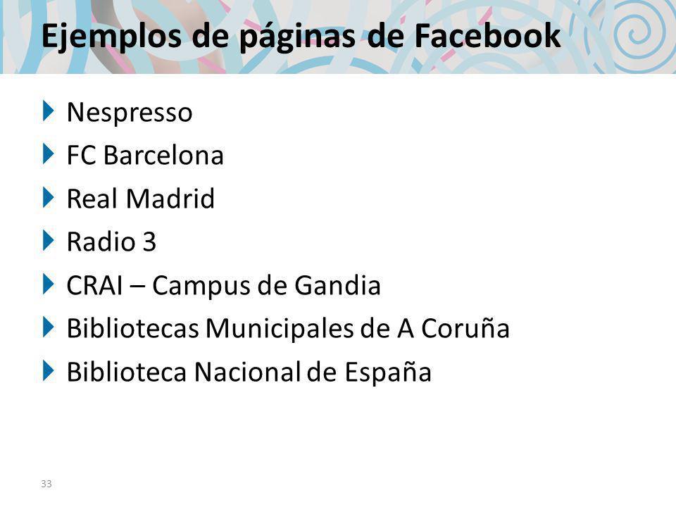 Ejemplos de páginas de Facebook Nespresso FC Barcelona Real Madrid Radio 3 CRAI – Campus de Gandia Bibliotecas Municipales de A Coruña Biblioteca Nacional de España 33