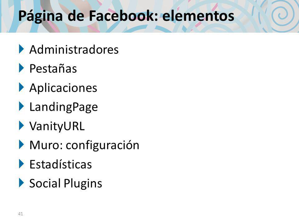 Página de Facebook: elementos Administradores Pestañas Aplicaciones LandingPage VanityURL Muro: configuración Estadísticas Social Plugins 41