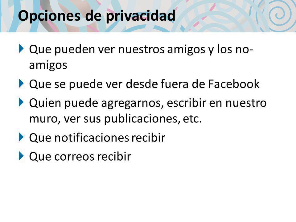 Opciones de privacidad Que pueden ver nuestros amigos y los no- amigos Que se puede ver desde fuera de Facebook Quien puede agregarnos, escribir en nuestro muro, ver sus publicaciones, etc.