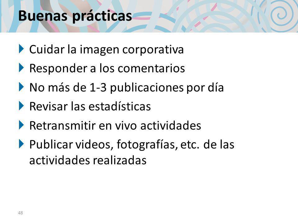 Buenas prácticas Cuidar la imagen corporativa Responder a los comentarios No más de 1-3 publicaciones por día Revisar las estadísticas Retransmitir en vivo actividades Publicar videos, fotografías, etc.