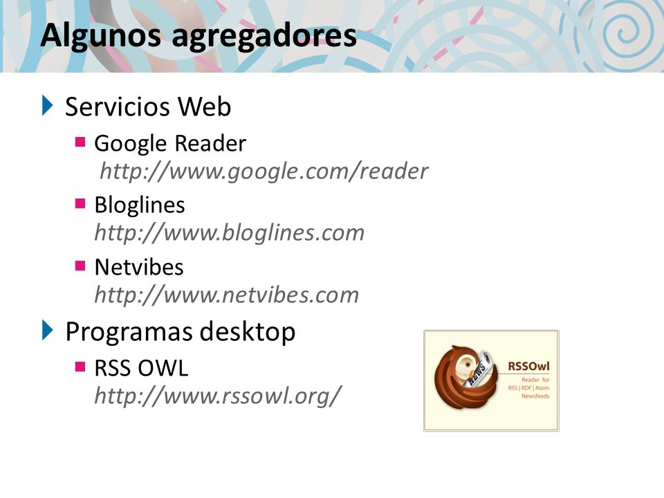 Algunos agregadores Servicios Web Google Reader http://www.google.com/reader Bloglines http://www.bloglines.com Netvibes http://www.netvibes.com Programas desktop RSS OWL http://www.rssowl.org/