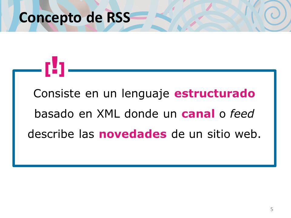 Concepto de RSS Consiste en un lenguaje estructurado basado en XML donde un canal o feed describe las novedades de un sitio web.
