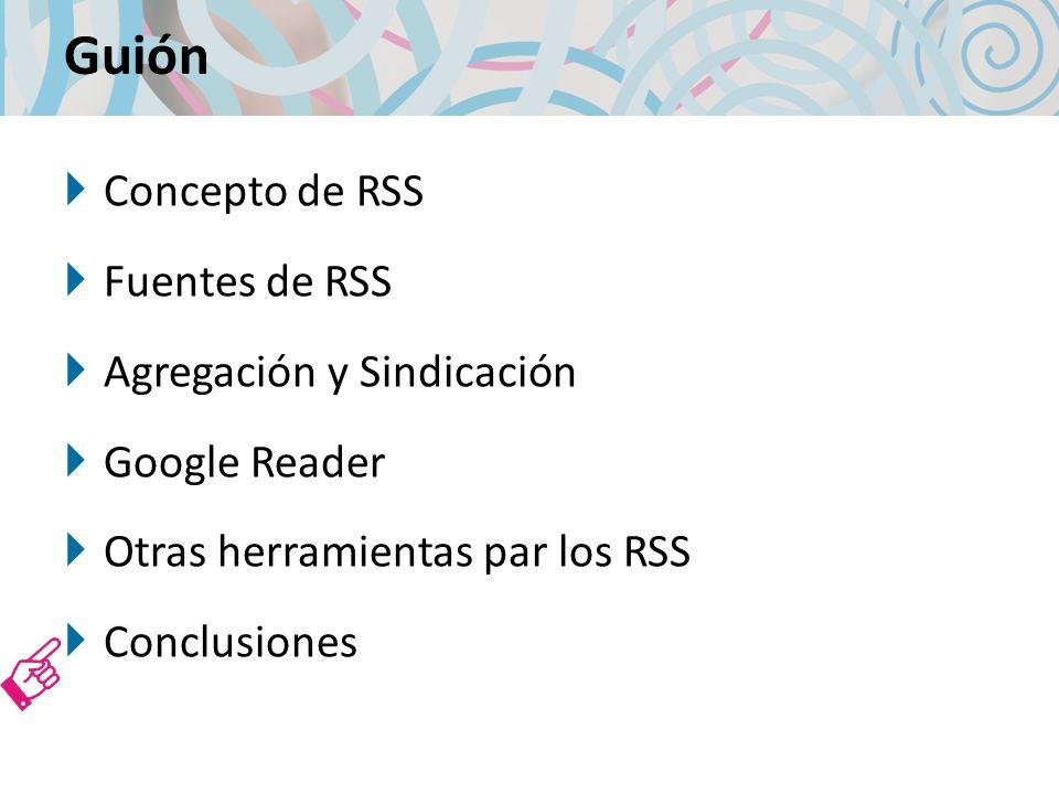 Guión Concepto de RSS Fuentes de RSS Agregación y Sindicación Google Reader Otras herramientas par los RSS Conclusiones