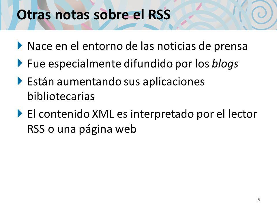 Otras notas sobre el RSS Nace en el entorno de las noticias de prensa Fue especialmente difundido por los blogs Están aumentando sus aplicaciones bibliotecarias El contenido XML es interpretado por el lector RSS o una página web 6 6