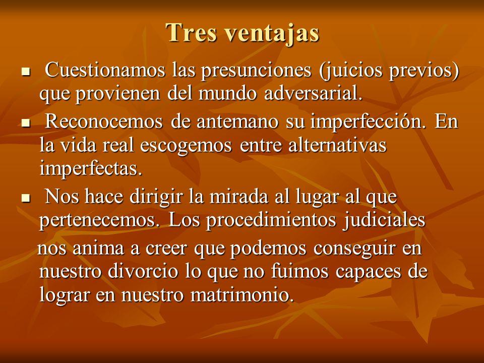Tres ventajas Cuestionamos las presunciones (juicios previos) que provienen del mundo adversarial. Cuestionamos las presunciones (juicios previos) que