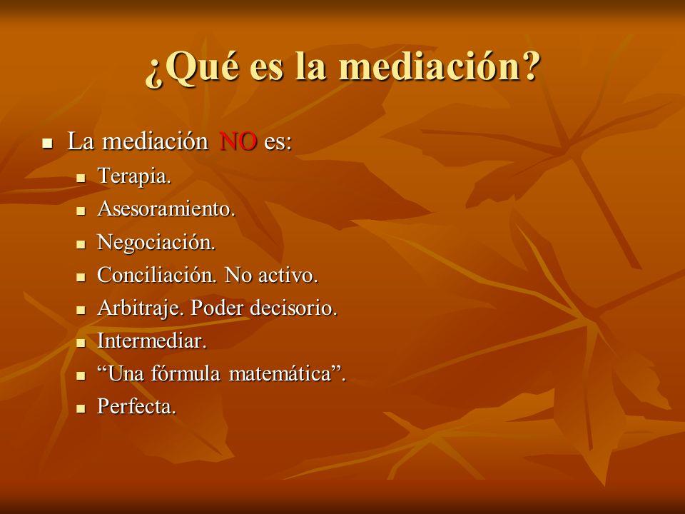 ¿Qué es la mediación? La mediación NO es: La mediación NO es: Terapia. Terapia. Asesoramiento. Asesoramiento. Negociación. Negociación. Conciliación.