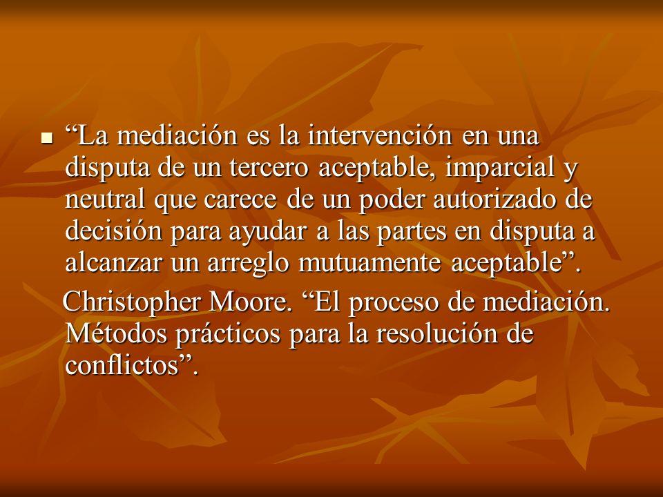 La mediación es la intervención en una disputa de un tercero aceptable, imparcial y neutral que carece de un poder autorizado de decisión para ayudar