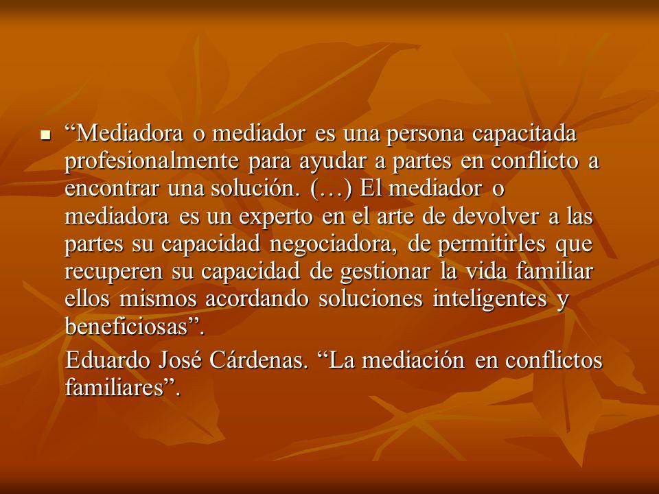 Mediadora o mediador es una persona capacitada profesionalmente para ayudar a partes en conflicto a encontrar una solución. (…) El mediador o mediador