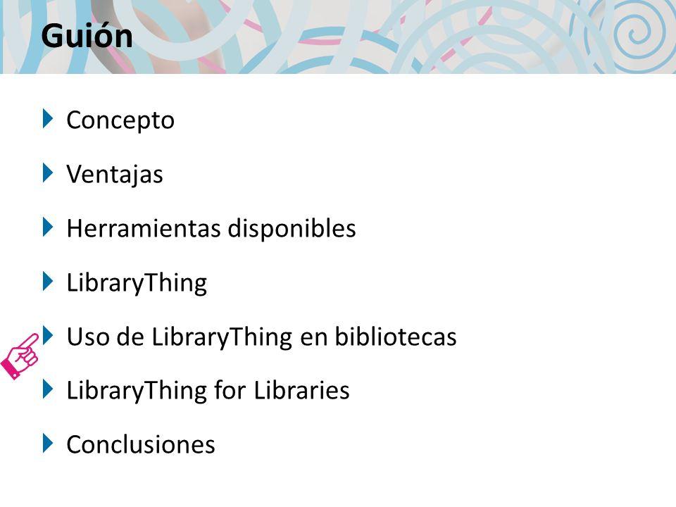 Guión Concepto Ventajas Herramientas disponibles LibraryThing Uso de LibraryThing en bibliotecas LibraryThing for Libraries Conclusiones