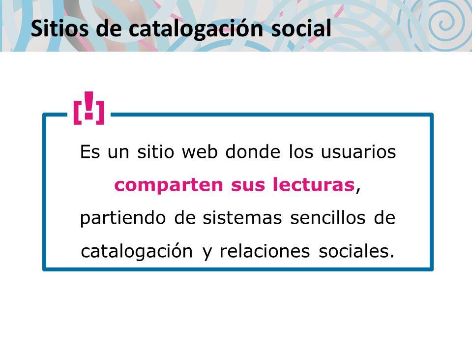 Sitios de catalogación social Es un sitio web donde los usuarios comparten sus lecturas, partiendo de sistemas sencillos de catalogación y relaciones sociales.