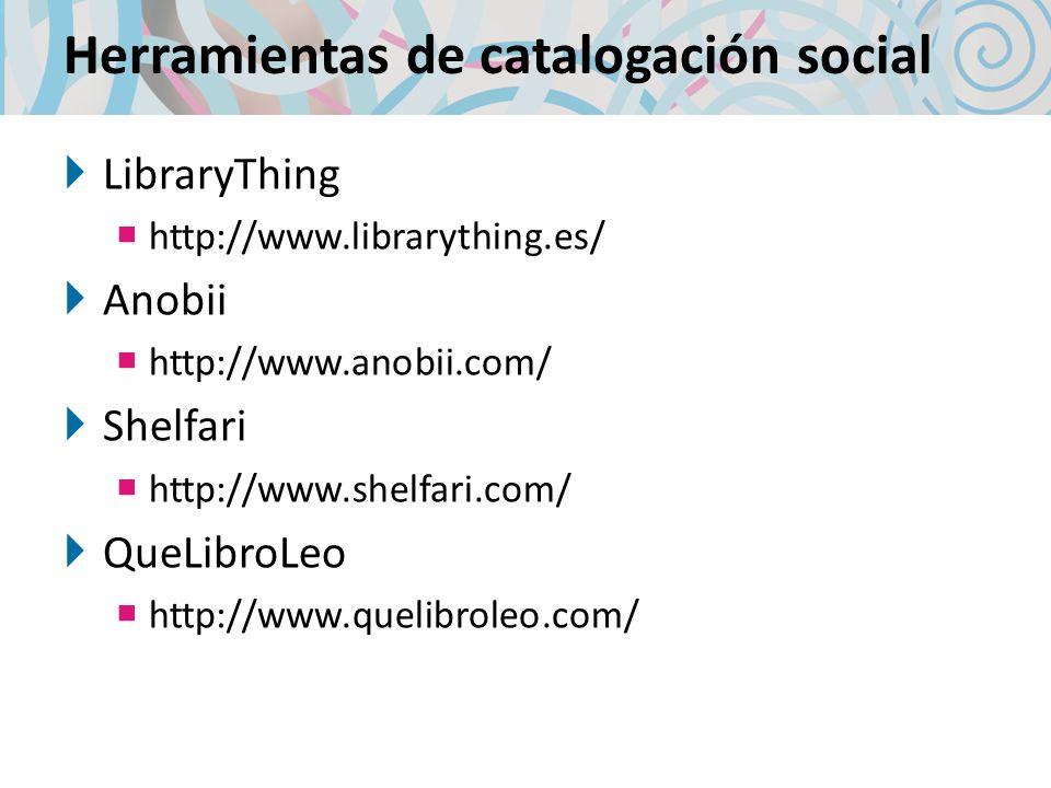 Herramientas de catalogación social LibraryThing http://www.librarything.es/ Anobii http://www.anobii.com/ Shelfari http://www.shelfari.com/ QueLibroLeo http://www.quelibroleo.com/