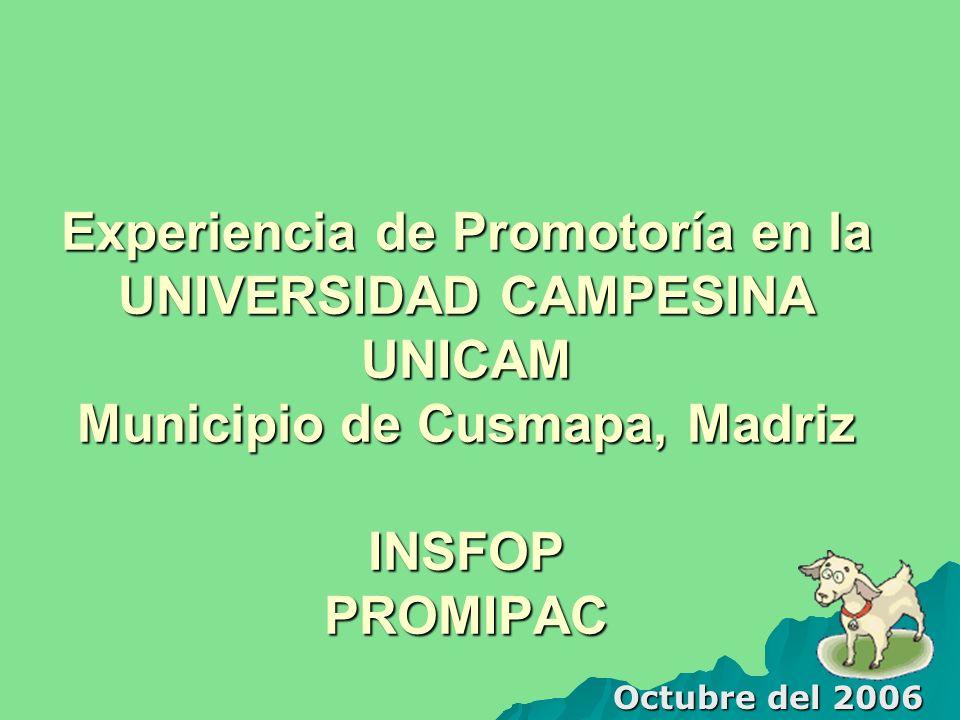 Experiencia de Promotoría en la UNIVERSIDAD CAMPESINA UNICAM Municipio de Cusmapa, Madriz INSFOP PROMIPAC Octubre del 2006