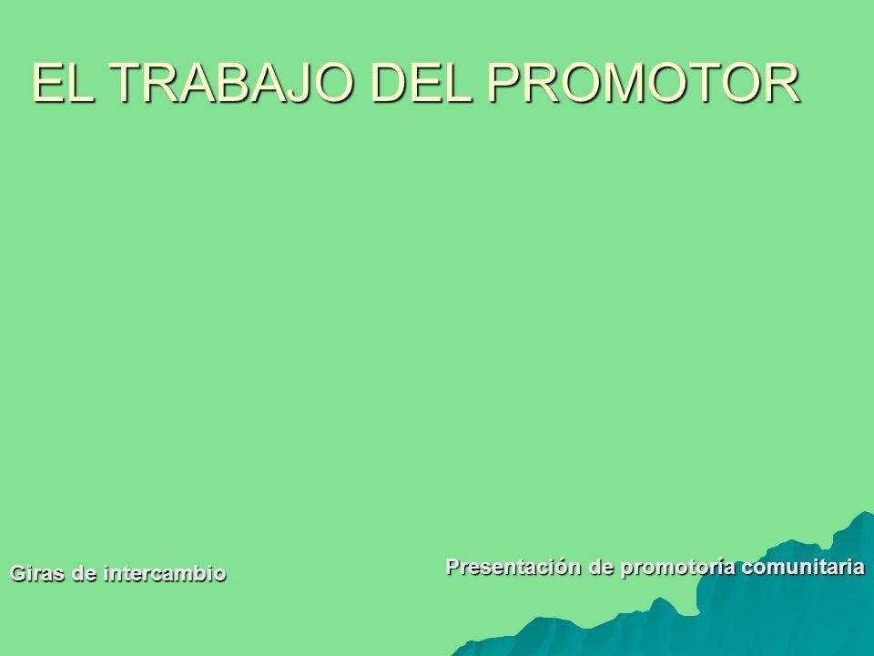 Giras de intercambio Presentación de promotoría comunitaria EL TRABAJO DEL PROMOTOR