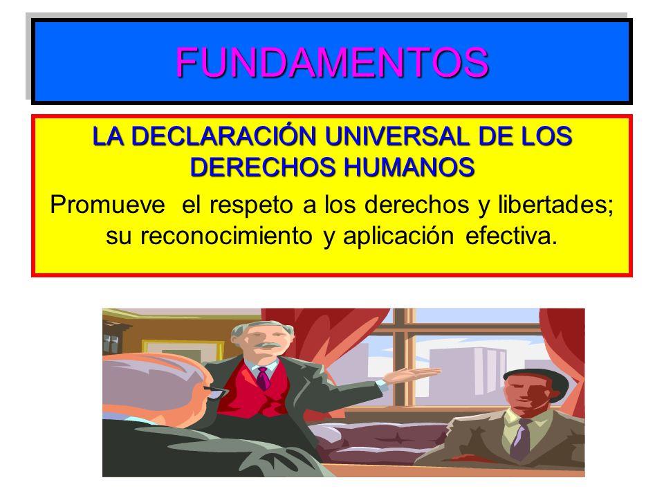 FUNDAMENTOSFUNDAMENTOS LA DECLARACIÓN UNIVERSAL DE LOS DERECHOS HUMANOS Promueve el respeto a los derechos y libertades; su reconocimiento y aplicació