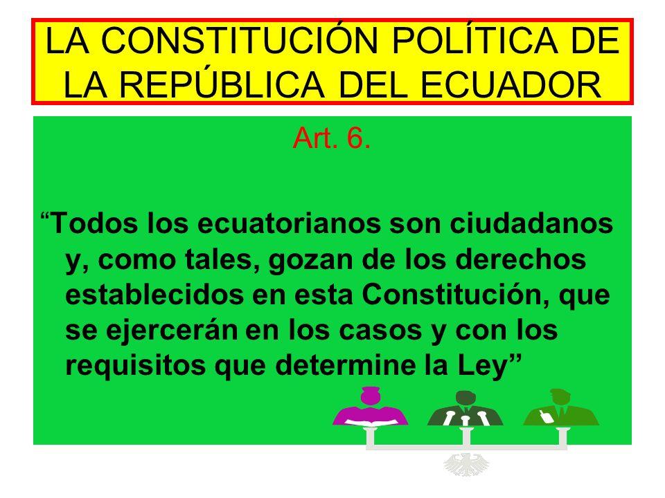 LA CONSTITUCIÓN POLÍTICA DE LA REPÚBLICA DEL ECUADOR Art. 6. Todos los ecuatorianos son ciudadanos y, como tales, gozan de los derechos establecidos e