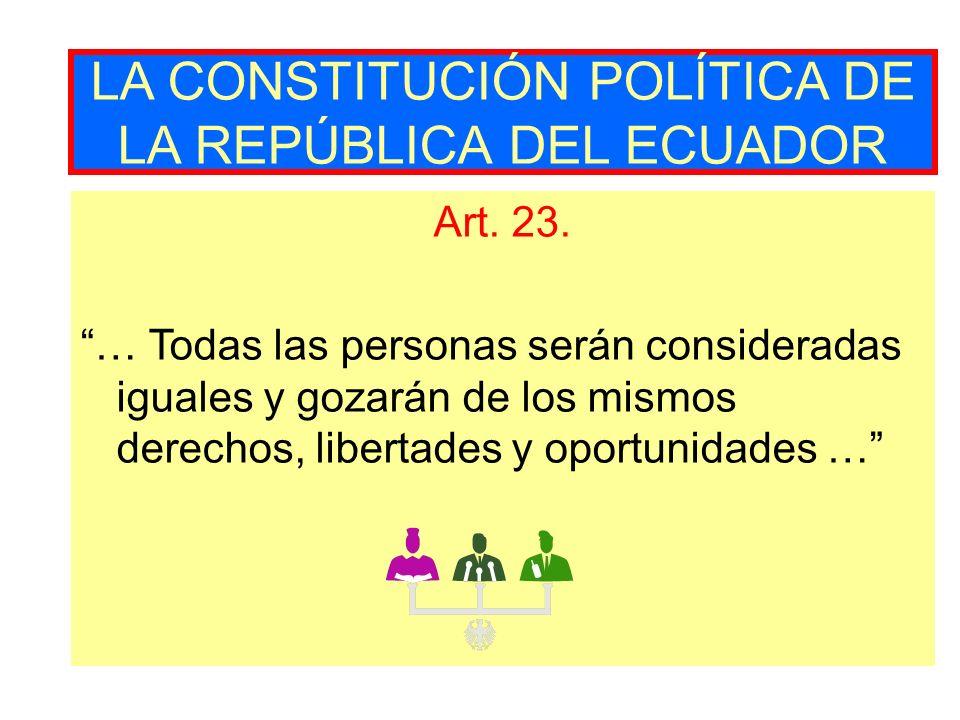 LA CONSTITUCIÓN POLÍTICA DE LA REPÚBLICA DEL ECUADOR Art. 23. … Todas las personas serán consideradas iguales y gozarán de los mismos derechos, libert