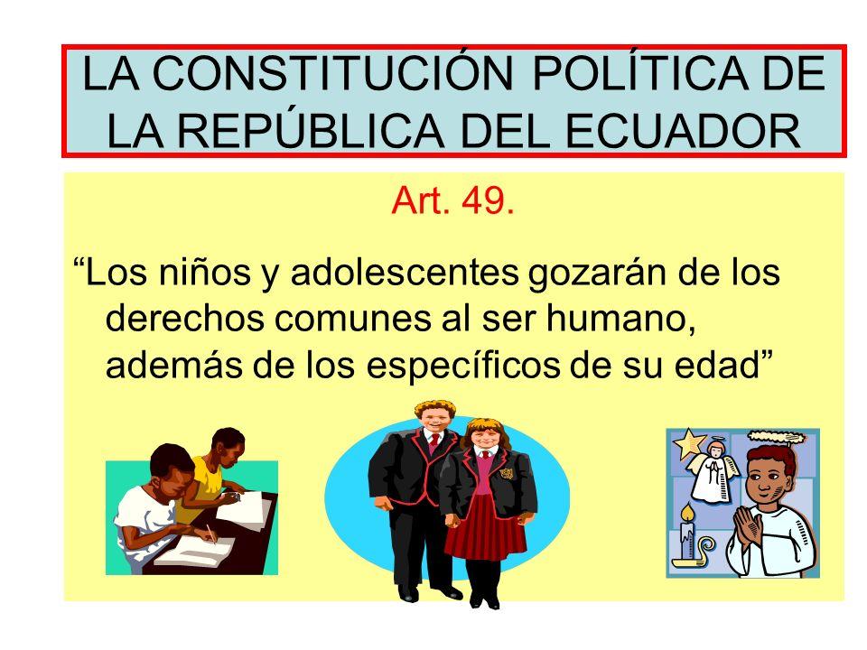 LA CONSTITUCIÓN POLÍTICA DE LA REPÚBLICA DEL ECUADOR Art. 49. Los niños y adolescentes gozarán de los derechos comunes al ser humano, además de los es