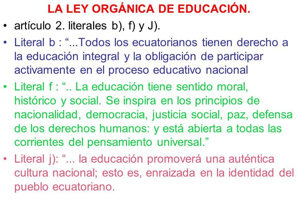LA LEY ORGÁNICA DE EDUCACIÓN. artículo 2. literales b), f) y J). Literal b :...Todos los ecuatorianos tienen derecho a la educación integral y la obli