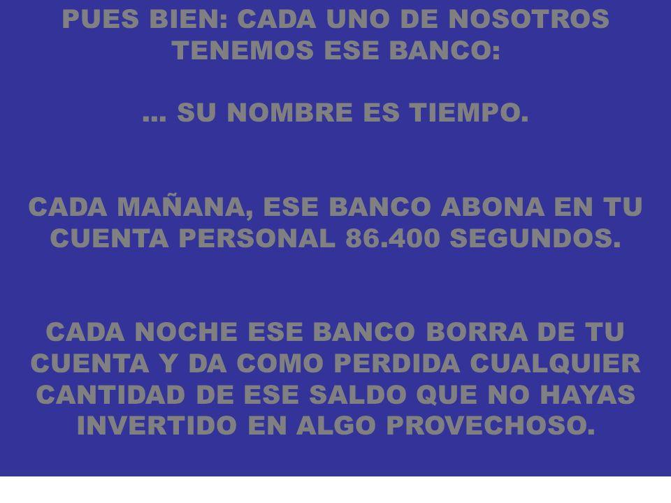PUES BIEN: CADA UNO DE NOSOTROS TENEMOS ESE BANCO:... SU NOMBRE ES TIEMPO. CADA MAÑANA, ESE BANCO ABONA EN TU CUENTA PERSONAL 86.400 SEGUNDOS. CADA NO