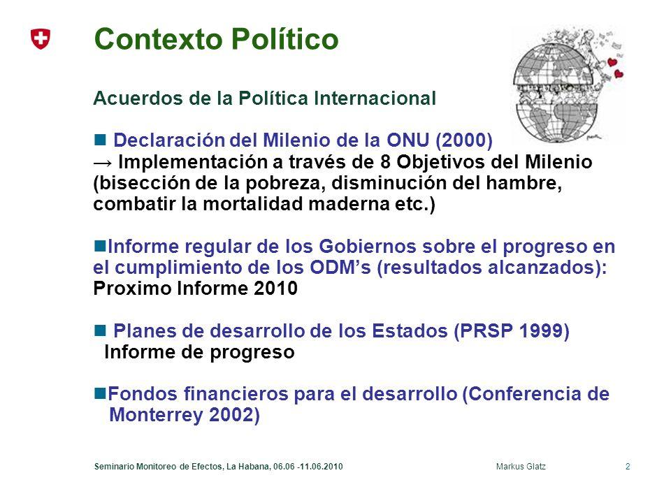 2Seminario Monitoreo de Efectos, La Habana, 06.06 -11.06.2010 Markus Glatz Contexto Político Acuerdos de la Política Internacional Declaración del Milenio de la ONU (2000) Implementación a través de 8 Objetivos del Milenio (bisección de la pobreza, disminución del hambre, combatir la mortalidad maderna etc.) Informe regular de los Gobiernos sobre el progreso en el cumplimiento de los ODMs (resultados alcanzados): Proximo Informe 2010 Planes de desarrollo de los Estados (PRSP 1999) Informe de progreso Fondos financieros para el desarrollo (Conferencia de Monterrey 2002)