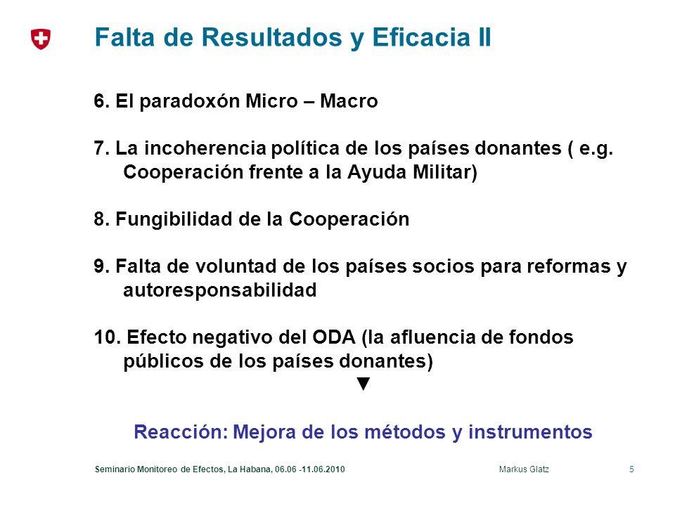 6Seminario Monitoreo de Efectos, La Habana, 06.06 -11.06.2010 Markus Glatz Medidas tomadas por la Comunidad de Desarrollo Acuerdos technicos de los actores para el desarrollo Declaración de París sobre la Eficacia de la Ayuda al Desarrollo 2005 del OCDE-CAD Apropiación, Armonización Alineación, Resultados y Mutua Responsabilidad 12 Indicadores para medir el progreso a través de un monitoreo - Indicador 11 (Marcos orientados a resultados) - Indicador 12 (Mútua Responsabilidad) Plan de Acción de Accra 2008 Aceleración y Aprofundización de la aplicación de la Declaración de París (monitoreo 2008 demuestra progreso pero no suficiente) La gestión basada en resultados y la rendición de cuentas son ejes centrales para la implementación eficaz de PAA