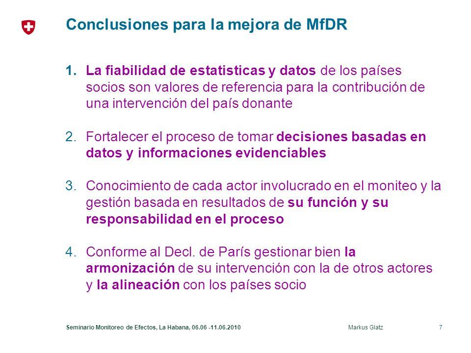7Seminario Monitoreo de Efectos, La Habana, 06.06 -11.06.2010 Markus Glatz Conclusiones para la mejora de MfDR 1.La fiabilidad de estatisticas y datos de los países socios son valores de referencia para la contribución de una intervención del país donante 2.Fortalecer el proceso de tomar decisiones basadas en datos y informaciones evidenciables 3.Conocimiento de cada actor involucrado en el moniteo y la gestión basada en resultados de su función y su responsabilidad en el proceso 4.Conforme al Decl.