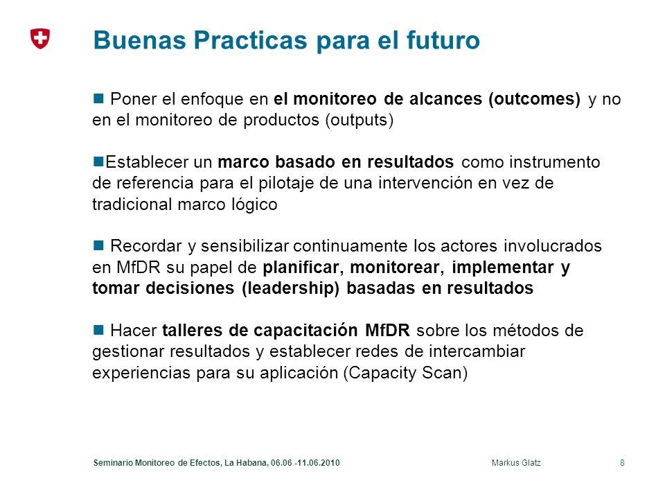8Seminario Monitoreo de Efectos, La Habana, 06.06 -11.06.2010 Markus Glatz Buenas Practicas para el futuro Poner el enfoque en el monitoreo de alcances (outcomes) y no en el monitoreo de productos (outputs) Establecer un marco basado en resultados como instrumento de referencia para el pilotaje de una intervención en vez de tradicional marco lógico Recordar y sensibilizar continuamente los actores involucrados en MfDR su papel de planificar, monitorear, implementar y tomar decisiones (leadership) basadas en resultados Hacer talleres de capacitación MfDR sobre los métodos de gestionar resultados y establecer redes de intercambiar experiencias para su aplicación (Capacity Scan)