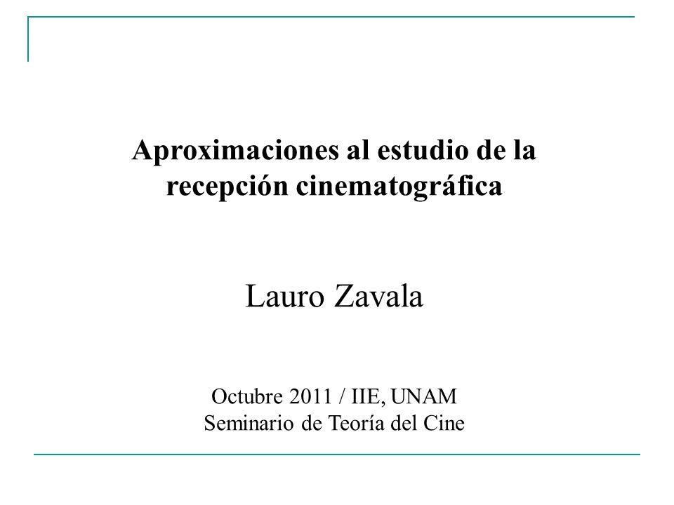 Aproximaciones al estudio de la recepción cinematográfica Lauro Zavala Octubre 2011 / IIE, UNAM Seminario de Teoría del Cine