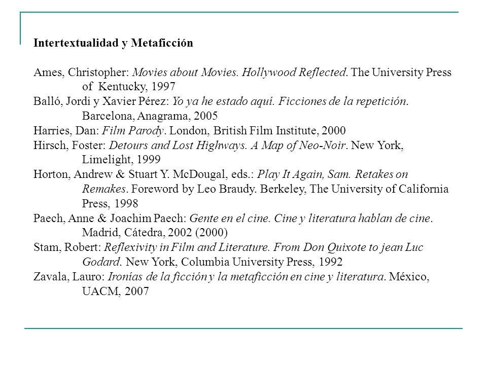 Intertextualidad y Metaficción Ames, Christopher: Movies about Movies. Hollywood Reflected. The University Press of Kentucky, 1997 Balló, Jordi y Xavi