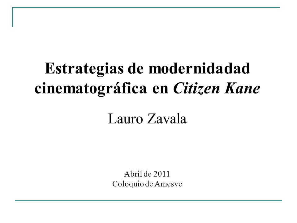 Estrategias de modernidadad cinematográfica en Citizen Kane Lauro Zavala Abril de 2011 Coloquio de Amesve