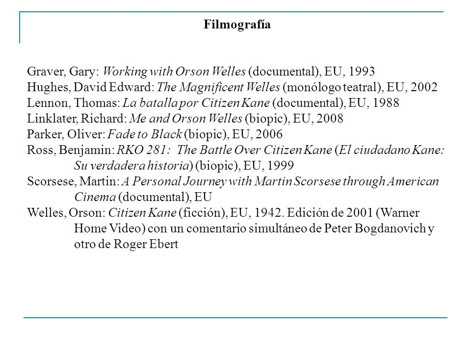 Filmografía Graver, Gary: Working with Orson Welles (documental), EU, 1993 Hughes, David Edward: The Magnificent Welles (monólogo teatral), EU, 2002 L