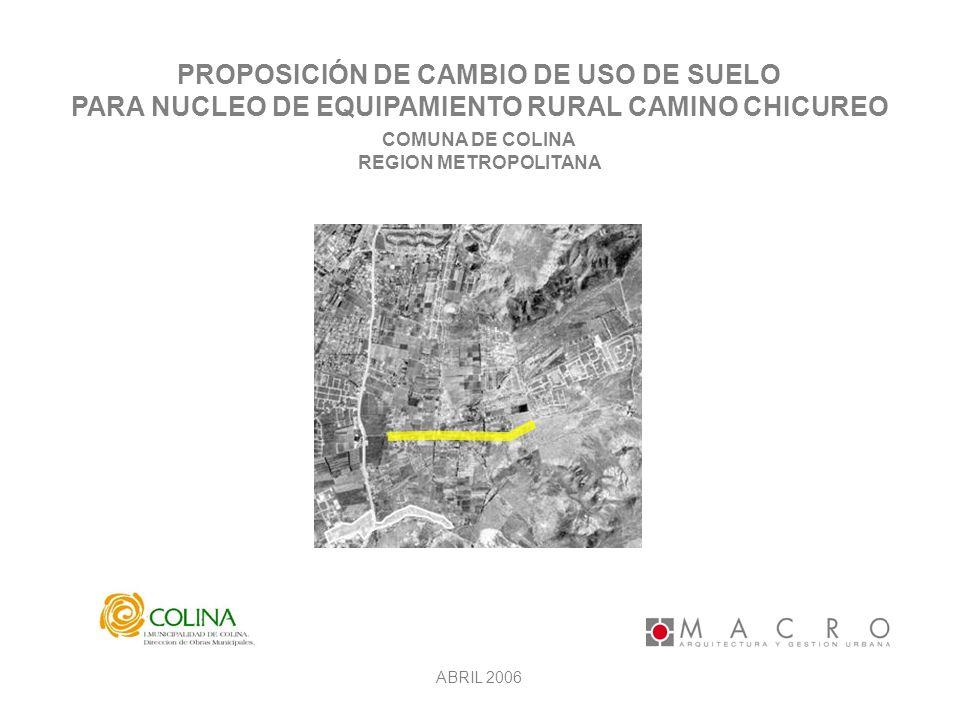 PROPOSICIÓN DE CAMBIO DE USO DE SUELO PARA NUCLEO DE EQUIPAMIENTO RURAL CAMINO CHICUREO COMUNA DE COLINA REGION METROPOLITANA ABRIL 2006 L