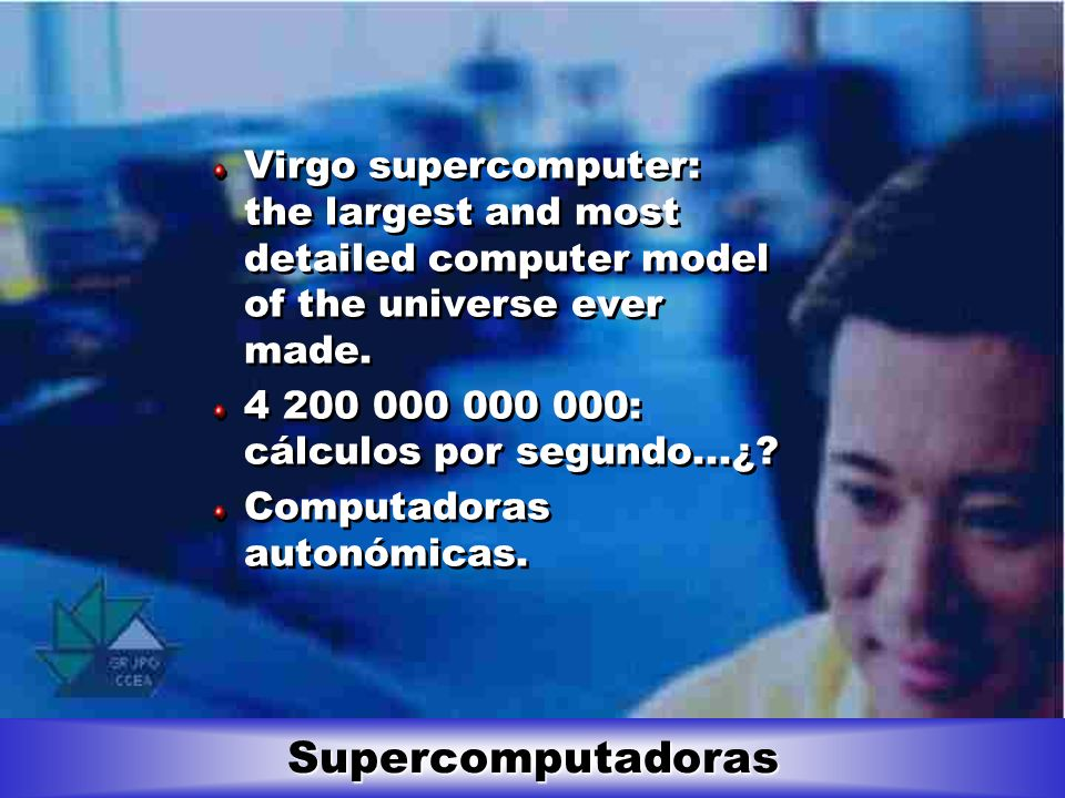 Supercomputadoras Virgo supercomputer: the largest and most detailed computer model of the universe ever made. 4 200 000 000 000: cálculos por segundo