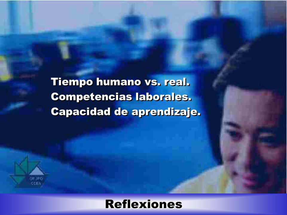 Reflexiones Tiempo humano vs. real. Competencias laborales. Capacidad de aprendizaje. Tiempo humano vs. real. Competencias laborales. Capacidad de apr