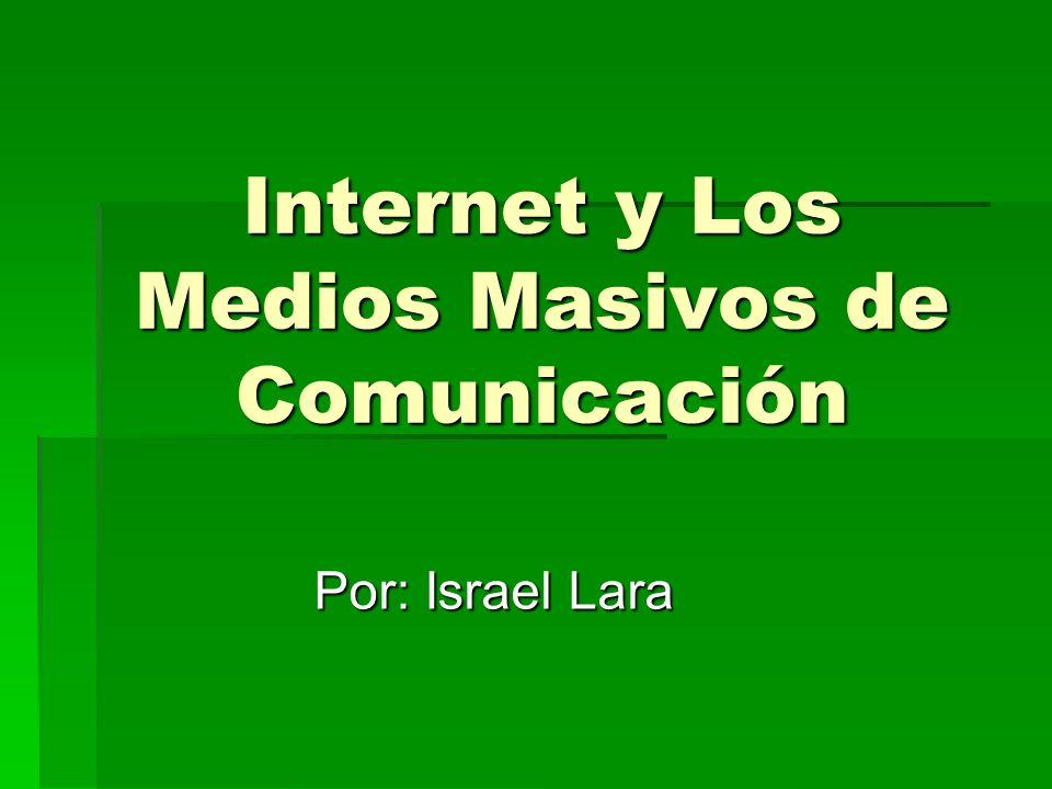Internet y Los Medios Masivos de Comunicación Por: Israel Lara